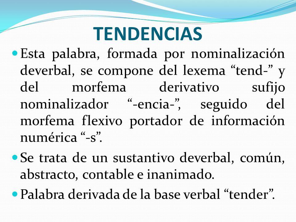 TENDENCIAS Esta palabra, formada por nominalización deverbal, se compone del lexema tend- y del morfema derivativo sufijo nominalizador -encia-, segui