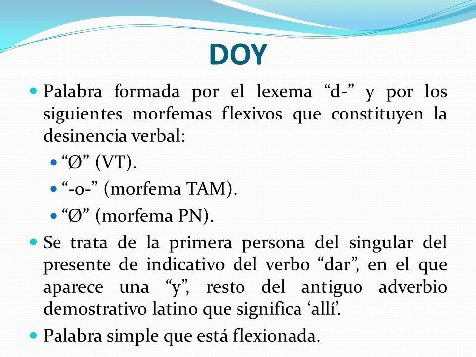 DOY Palabra formada por el lexema d- y por los siguientes morfemas flexivos que constituyen la desinencia verbal: Ø (VT). -0- (morfema TAM). Ø (morfem