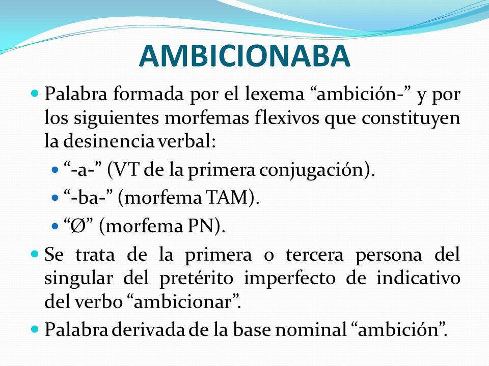 AMBICIONABA Palabra formada por el lexema ambición- y por los siguientes morfemas flexivos que constituyen la desinencia verbal: -a- (VT de la primera