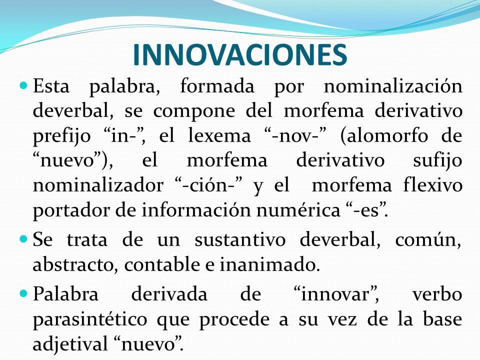INNOVACIONES Esta palabra, formada por nominalización deverbal, se compone del morfema derivativo prefijo in-, el lexema -nov- (alomorfo de nuevo), el