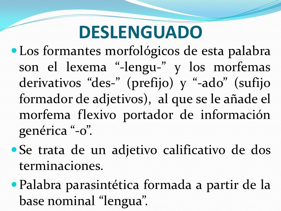 DESLENGUADO Los formantes morfológicos de esta palabra son el lexema -lengu- y los morfemas derivativos des- (prefijo) y -ado (sufijo formador de adje