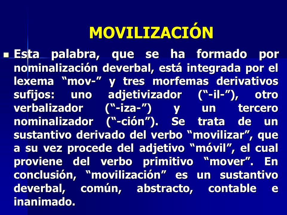 MOVILIZACIÓN Esta palabra, que se ha formado por nominalización deverbal, está integrada por el lexema mov- y tres morfemas derivativos sufijos: uno a