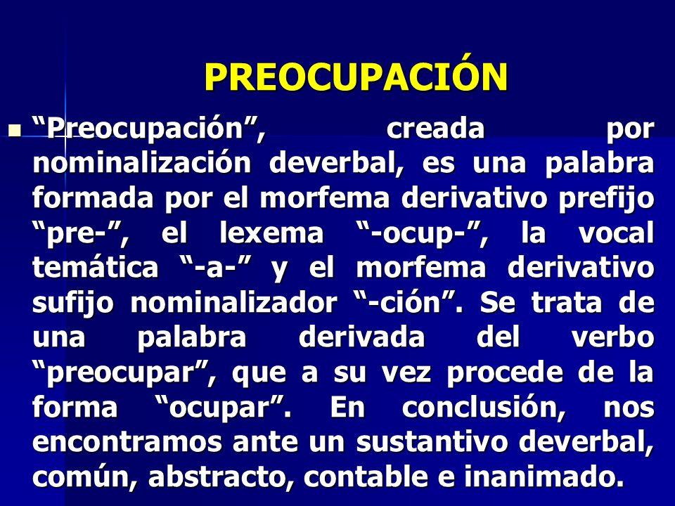 PREOCUPACIÓN Preocupación, creada por nominalización deverbal, es una palabra formada por el morfema derivativo prefijo pre-, el lexema -ocup-, la voc
