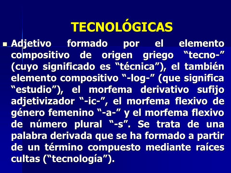 TECNOLÓGICAS Adjetivo formado por el elemento compositivo de origen griego tecno- (cuyo significado es técnica), el también elemento compositivo -log-