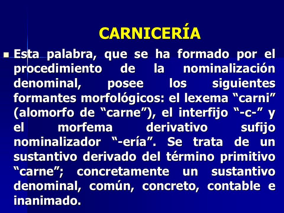 CARNICERÍA Esta palabra, que se ha formado por el procedimiento de la nominalización denominal, posee los siguientes formantes morfológicos: el lexema