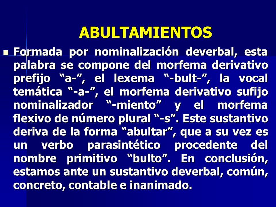 ABULTAMIENTOS Formada por nominalización deverbal, esta palabra se compone del morfema derivativo prefijo a-, el lexema -bult-, la vocal temática -a-,