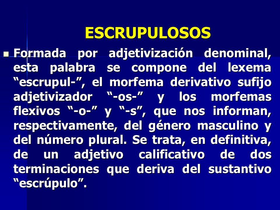 ESCRUPULOSOS Formada por adjetivización denominal, esta palabra se compone del lexema escrupul-, el morfema derivativo sufijo adjetivizador -os- y los