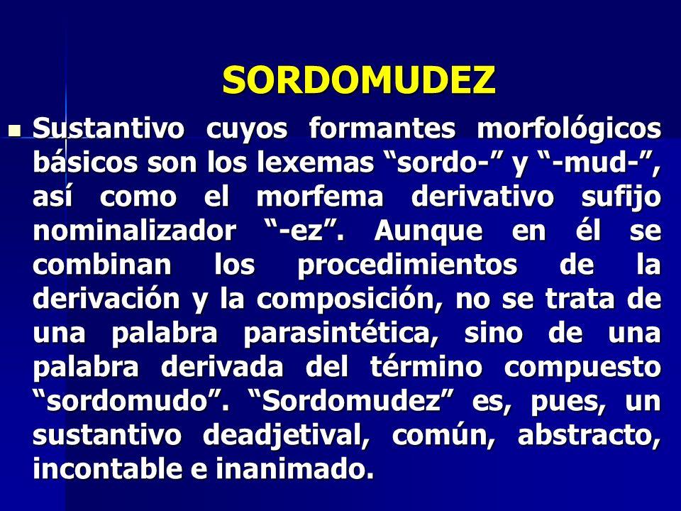 SORDOMUDEZ Sustantivo cuyos formantes morfológicos básicos son los lexemas sordo- y -mud-, así como el morfema derivativo sufijo nominalizador -ez. Au