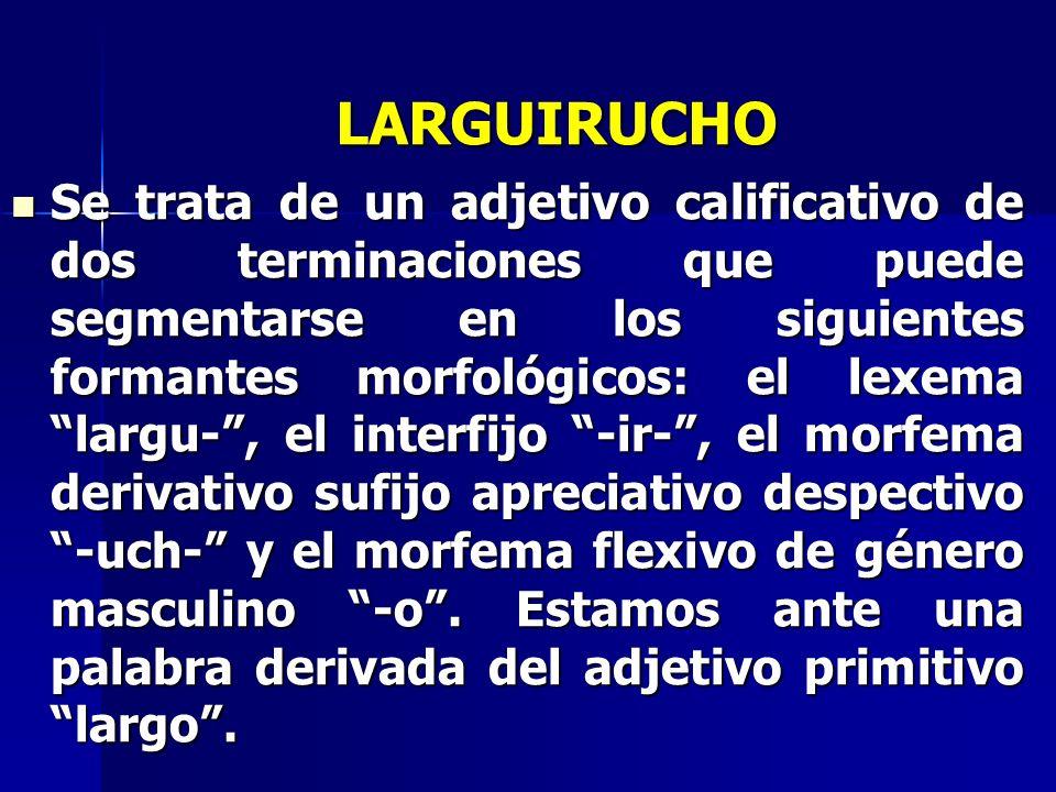 LARGUIRUCHO Se trata de un adjetivo calificativo de dos terminaciones que puede segmentarse en los siguientes formantes morfológicos: el lexema largu-