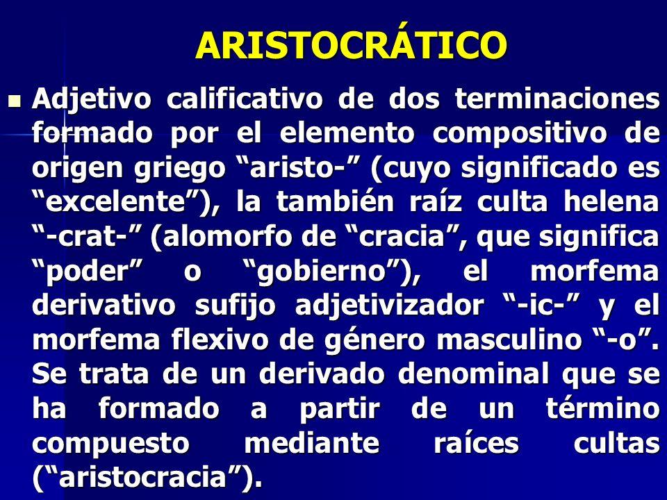ARISTOCRÁTICO Adjetivo calificativo de dos terminaciones formado por el elemento compositivo de origen griego aristo- (cuyo significado es excelente),