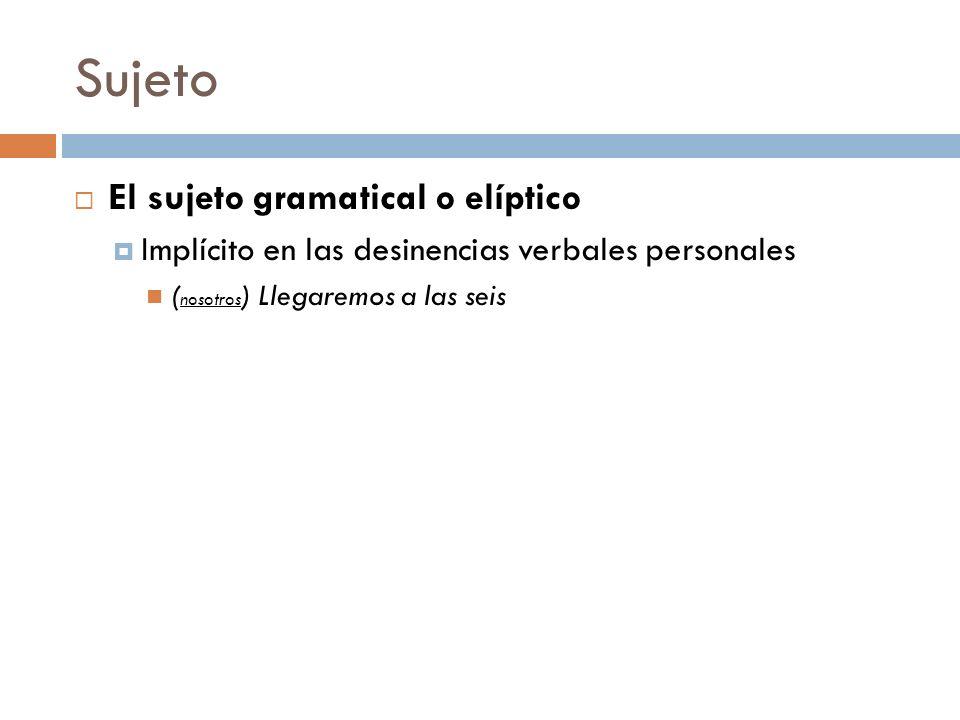 Sujeto El sujeto gramatical o elíptico Implícito en las desinencias verbales personales ( nosotros ) Llegaremos a las seis