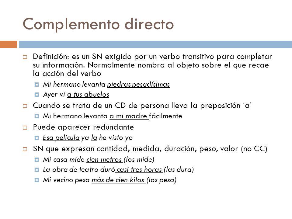 Complemento directo Definición: es un SN exigido por un verbo transitivo para completar su información. Normalmente nombra al objeto sobre el que reca