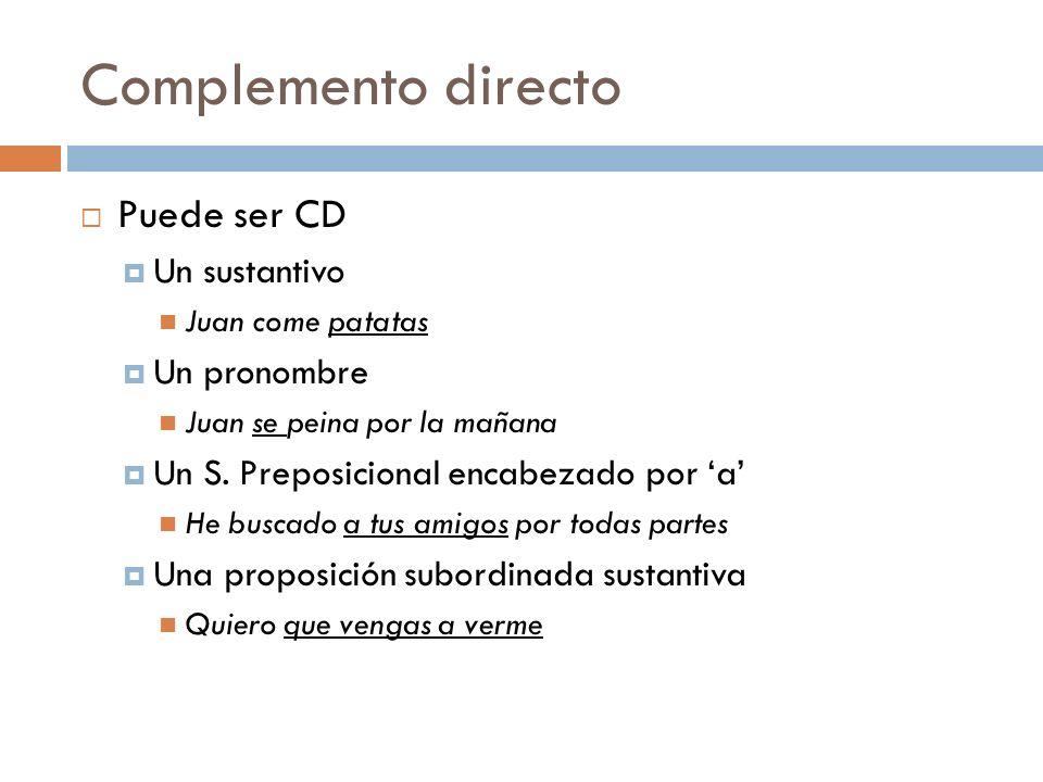Complemento directo Puede ser CD Un sustantivo Juan come patatas Un pronombre Juan se peina por la mañana Un S. Preposicional encabezado por a He busc