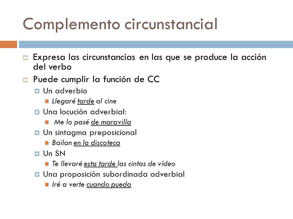Complemento circunstancial Expresa las circunstancias en las que se produce la acción del verbo Puede cumplir la función de CC Un adverbio Llegaré tar