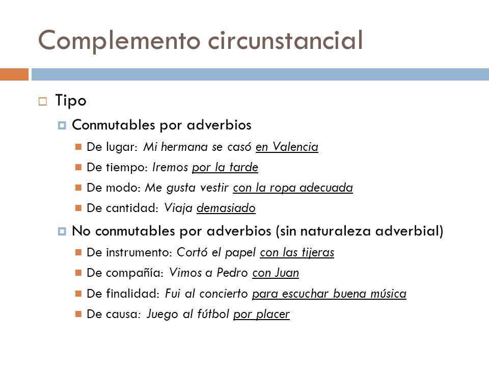 Complemento circunstancial Tipo Conmutables por adverbios De lugar: Mi hermana se casó en Valencia De tiempo: Iremos por la tarde De modo: Me gusta ve