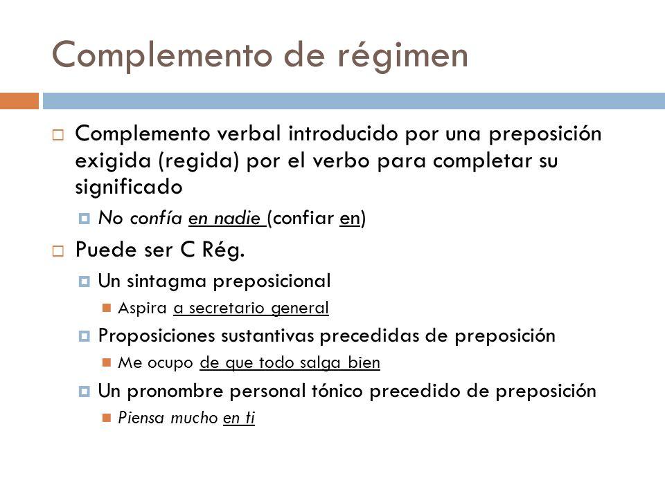 Complemento de régimen Complemento verbal introducido por una preposición exigida (regida) por el verbo para completar su significado No confía en nad
