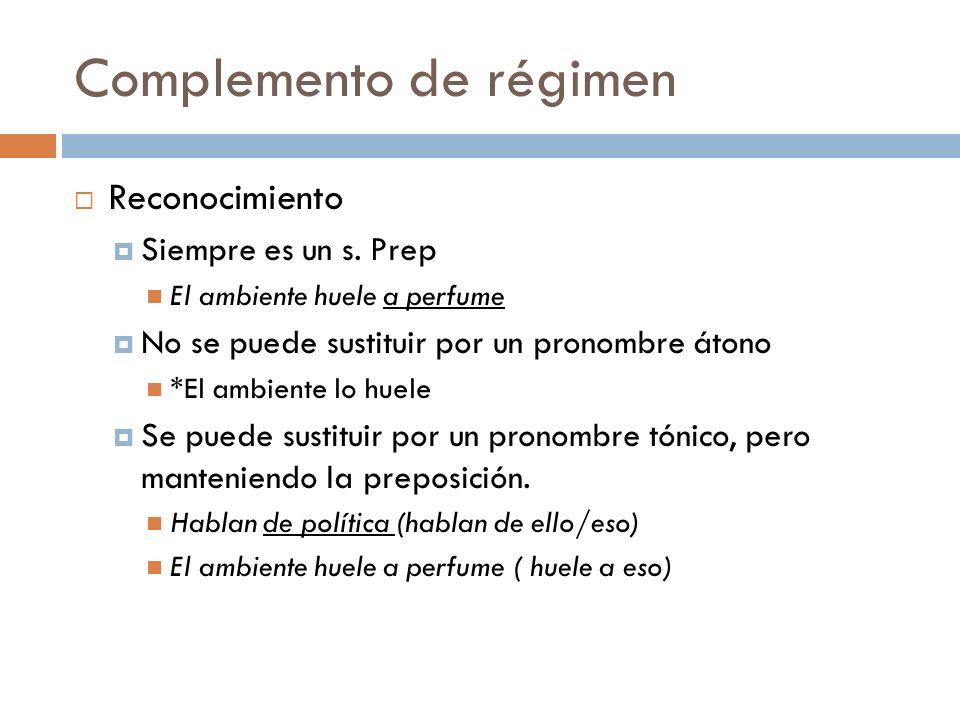 Complemento de régimen Reconocimiento Siempre es un s. Prep El ambiente huele a perfume No se puede sustituir por un pronombre átono *El ambiente lo h