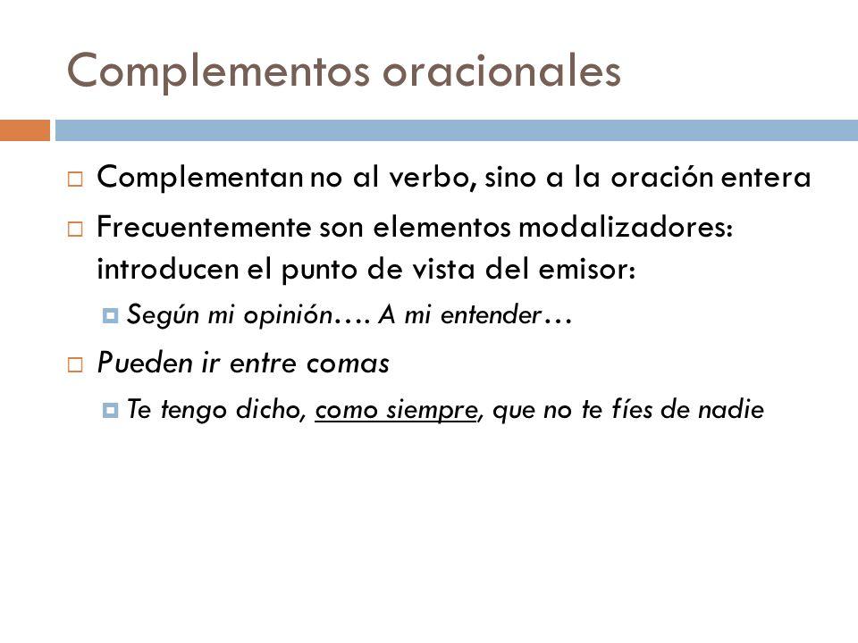 Complementos oracionales Complementan no al verbo, sino a la oración entera Frecuentemente son elementos modalizadores: introducen el punto de vista d
