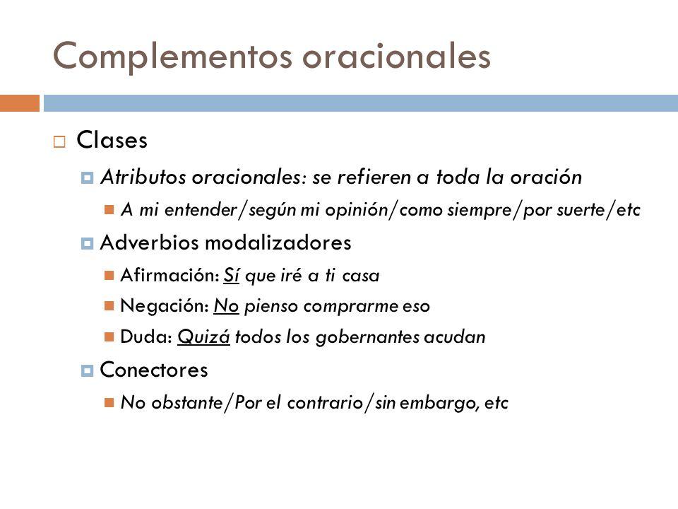 Complementos oracionales Clases Atributos oracionales: se refieren a toda la oración A mi entender/según mi opinión/como siempre/por suerte/etc Adverb