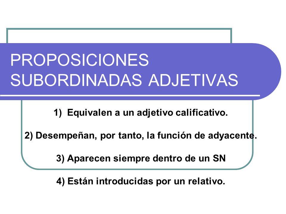 PROPOSICIONES SUBORDINADAS ADJETIVAS 1) Equivalen a un adjetivo calificativo. 2) Desempeñan, por tanto, la función de adyacente. 3) Aparecen siempre d