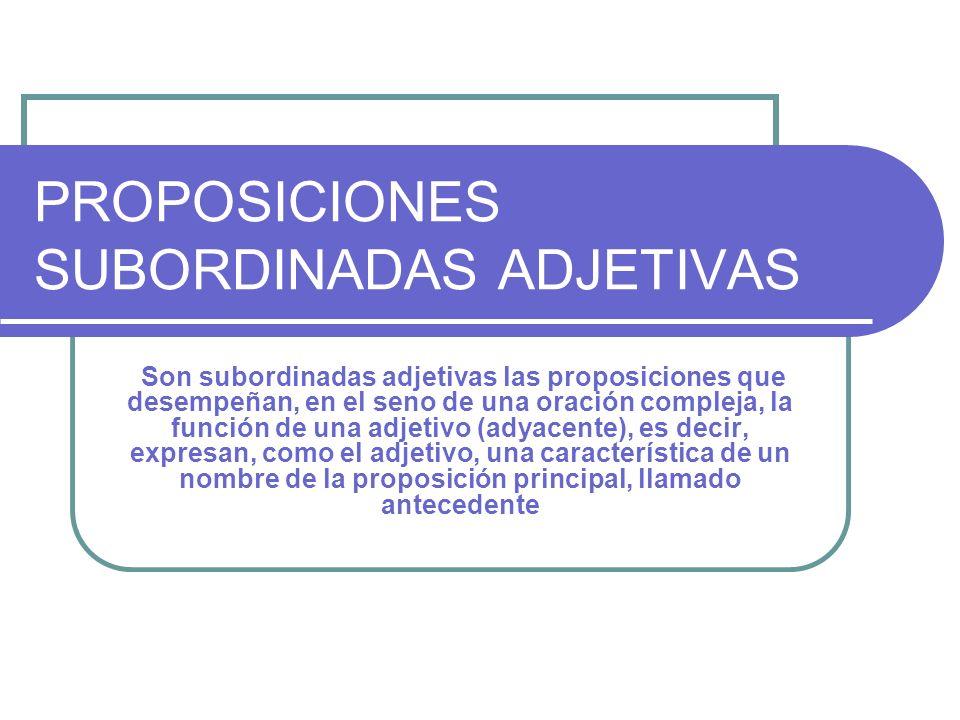 PROPOSICIONES SUBORDINADAS ADJETIVAS Son subordinadas adjetivas las proposiciones que desempeñan, en el seno de una oración compleja, la función de un