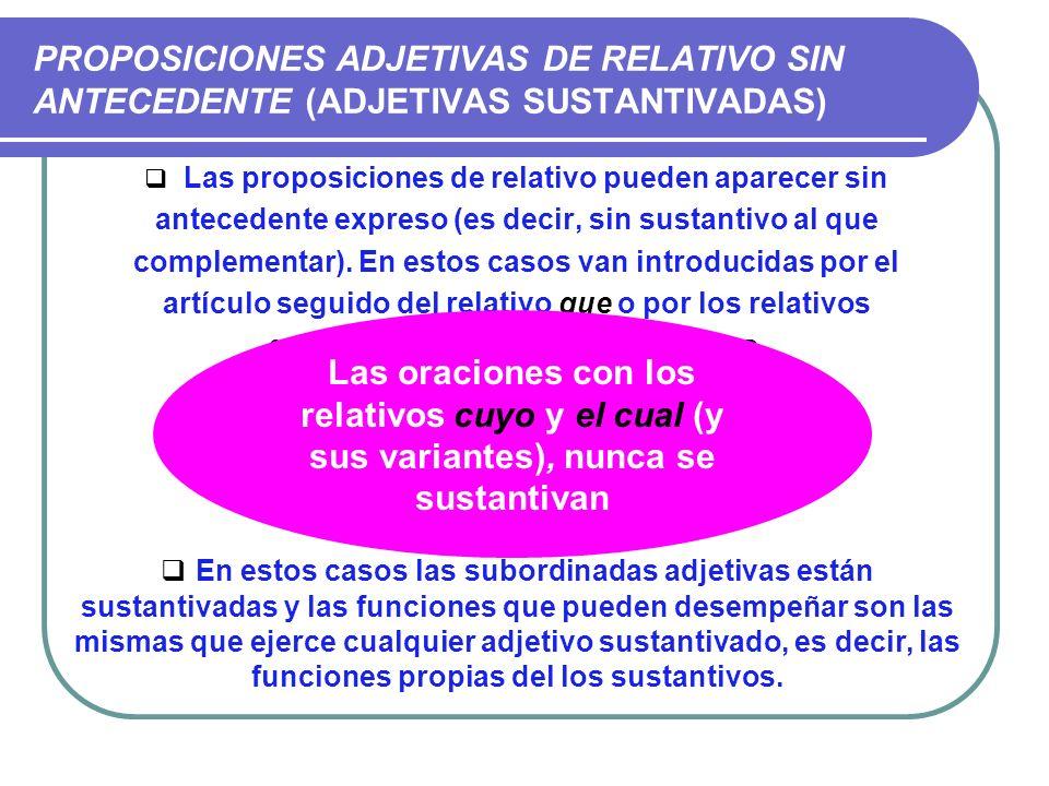 PROPOSICIONES ADJETIVAS DE RELATIVO SIN ANTECEDENTE (ADJETIVAS SUSTANTIVADAS) Las proposiciones de relativo pueden aparecer sin antecedente expreso (e
