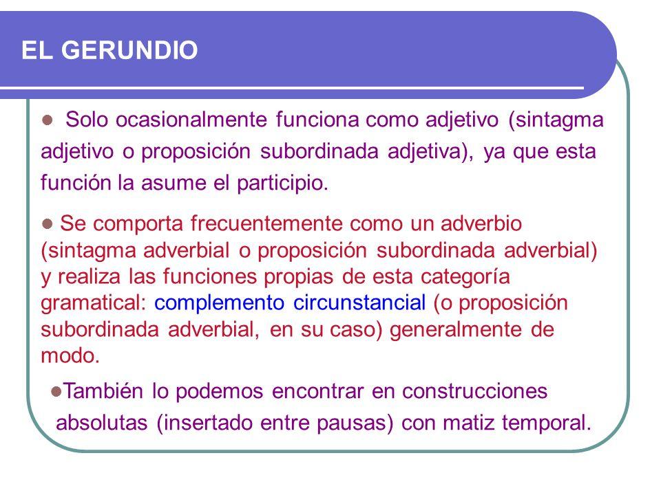 EL GERUNDIO Solo ocasionalmente funciona como adjetivo (sintagma adjetivo o proposición subordinada adjetiva), ya que esta función la asume el partici
