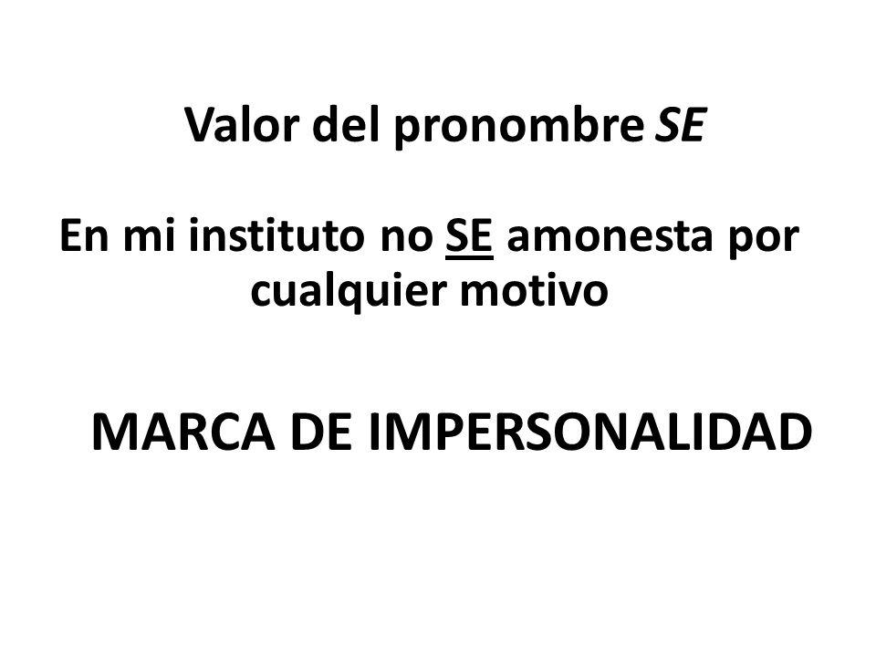 Valor del pronombre SE En mi instituto no SE amonesta por cualquier motivo MARCA DE IMPERSONALIDAD