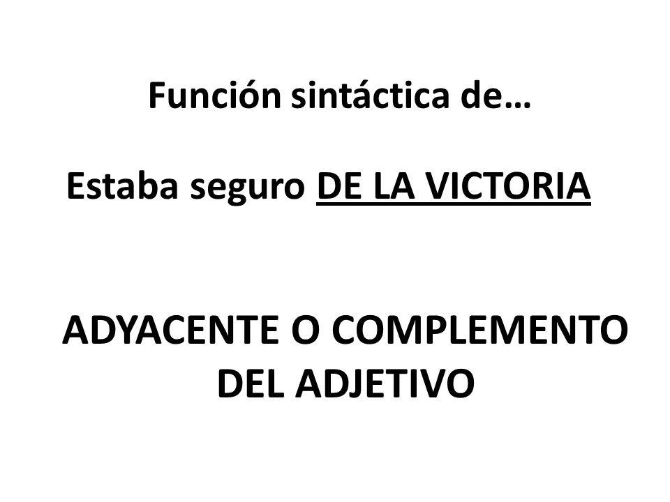 Función sintáctica de… Estaba seguro DE LA VICTORIA ADYACENTE O COMPLEMENTO DEL ADJETIVO