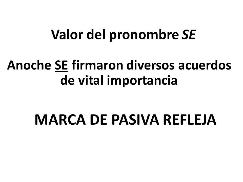 Valor del pronombre SE Anoche SE firmaron diversos acuerdos de vital importancia MARCA DE PASIVA REFLEJA