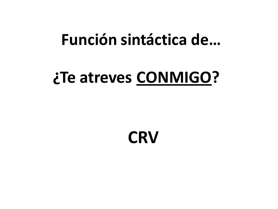 Función sintáctica de… ¿Te atreves CONMIGO? CRV