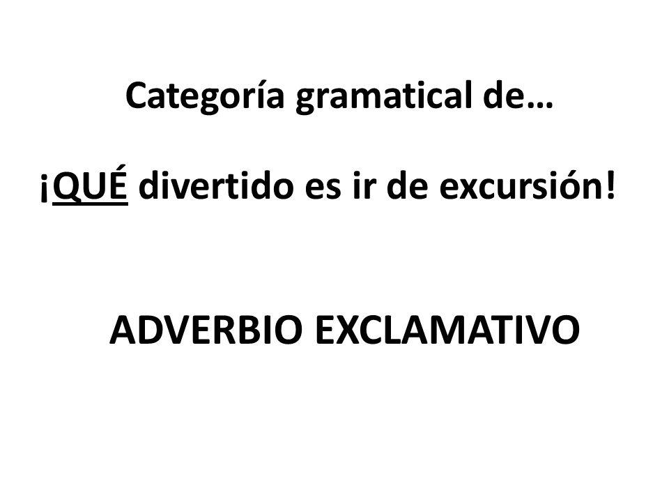 Categoría gramatical de… ¡QUÉ divertido es ir de excursión! ADVERBIO EXCLAMATIVO