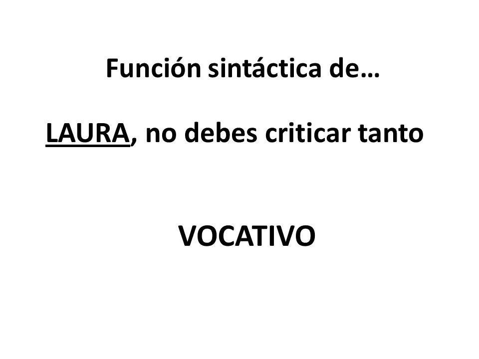 Función sintáctica de… LAURA, no debes criticar tanto VOCATIVO