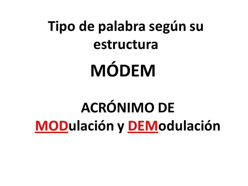 Tipo de palabra según su estructura MÓDEM ACRÓNIMO DE MODulación y DEModulación