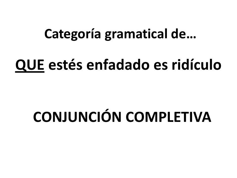 Categoría gramatical de… QUE estés enfadado es ridículo CONJUNCIÓN COMPLETIVA