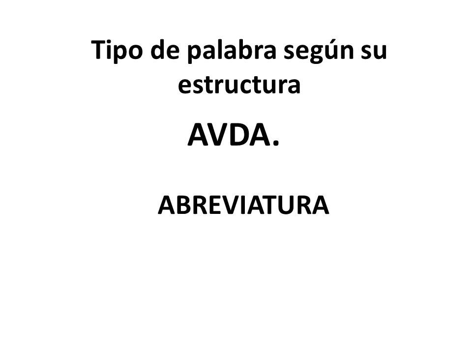 Tipo de palabra según su estructura AVDA. ABREVIATURA