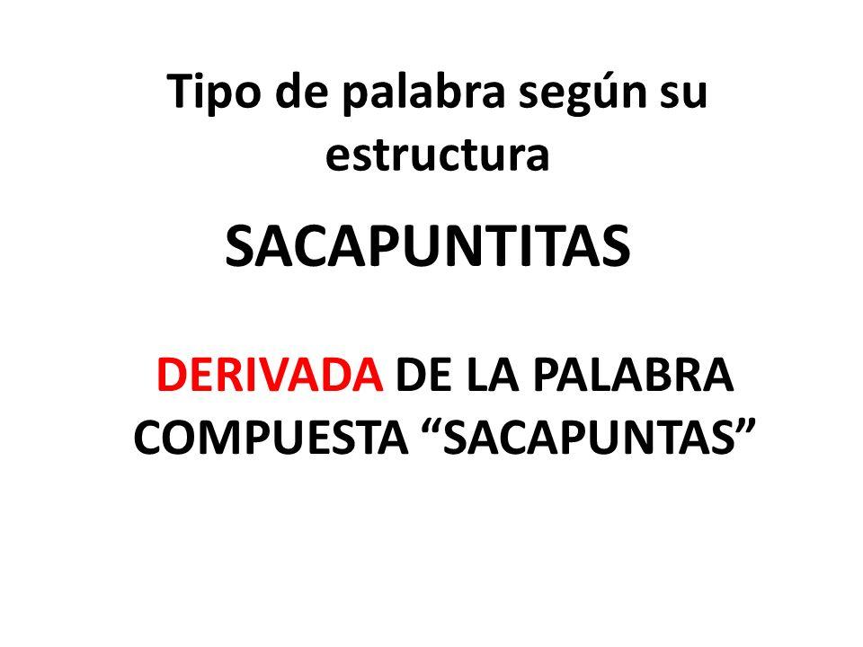 Tipo de palabra según su estructura SACAPUNTITAS DERIVADA DE LA PALABRA COMPUESTA SACAPUNTAS