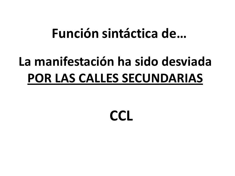 Función sintáctica de… La manifestación ha sido desviada POR LAS CALLES SECUNDARIAS CCL