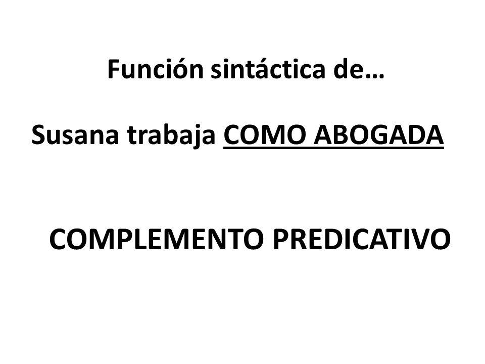 Función sintáctica de… Susana trabaja COMO ABOGADA COMPLEMENTO PREDICATIVO