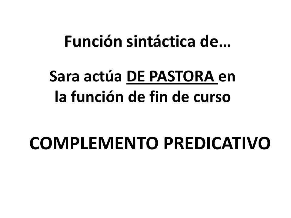 Función sintáctica de… Sara actúa DE PASTORA en la función de fin de curso COMPLEMENTO PREDICATIVO