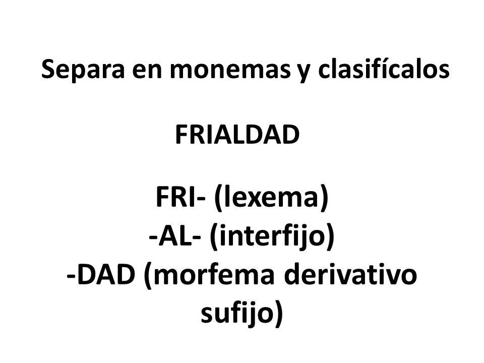 Separa en monemas y clasifícalos FRIALDAD FRI- (lexema) -AL- (interfijo) -DAD (morfema derivativo sufijo)