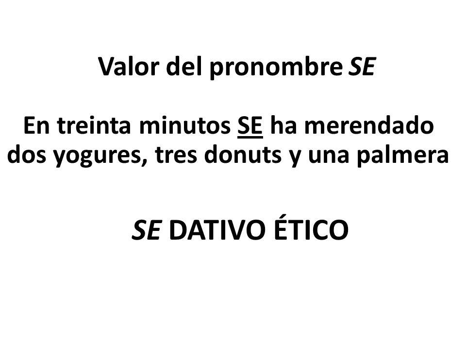 Valor del pronombre SE En treinta minutos SE ha merendado dos yogures, tres donuts y una palmera SE DATIVO ÉTICO