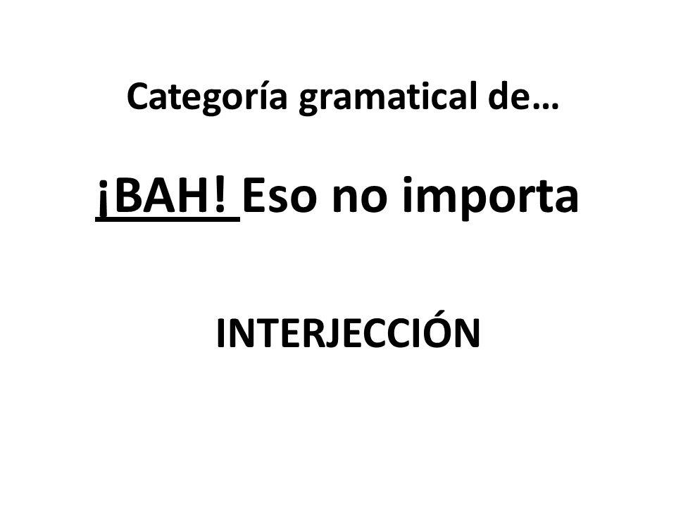 Categoría gramatical de… ¡BAH! Eso no importa INTERJECCIÓN