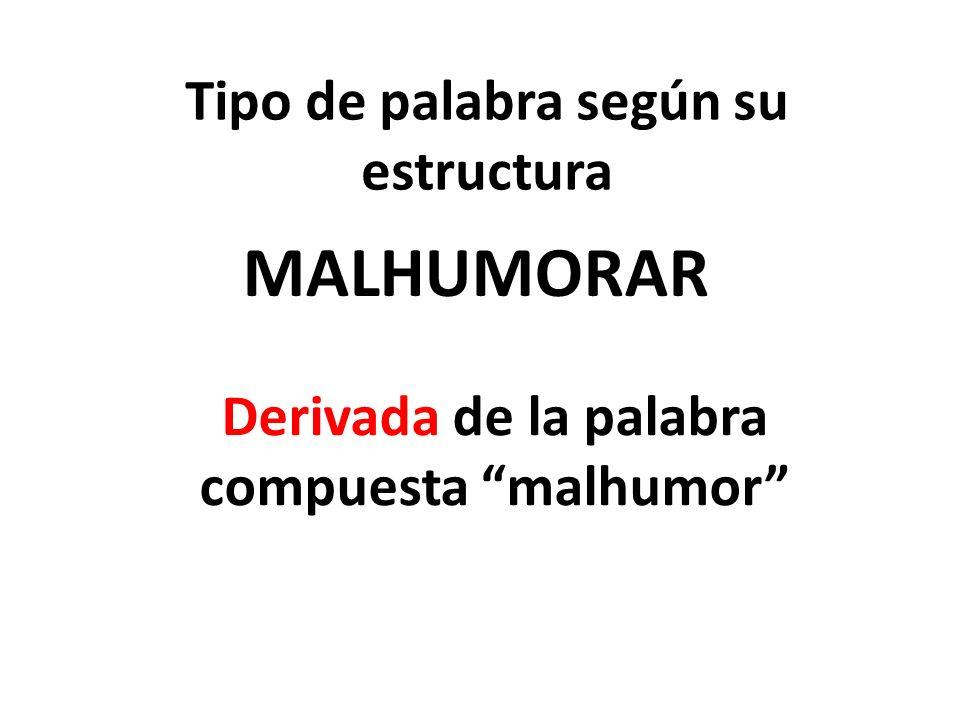 Tipo de palabra según su estructura MALHUMORAR Derivada de la palabra compuesta malhumor