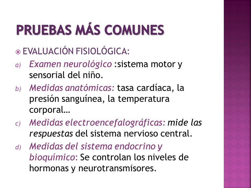 EVALUACIÓN FISIOLÓGICA: a) Examen neurológico :sistema motor y sensorial del niño. b) Medidas anatómicas: tasa cardíaca, la presión sanguínea, la temp