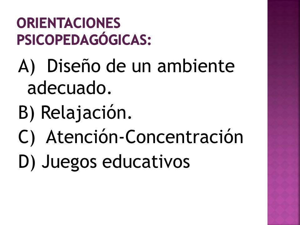 A) Diseño de un ambiente adecuado. B) Relajación. C) Atención-Concentración D) Juegos educativos