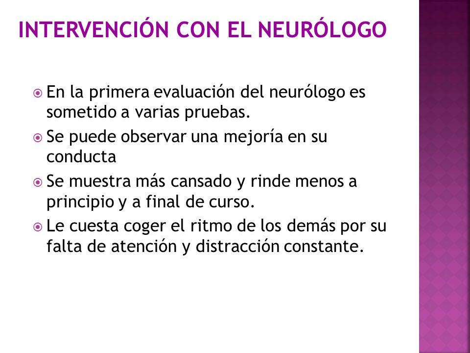 En la primera evaluación del neurólogo es sometido a varias pruebas. Se puede observar una mejoría en su conducta Se muestra más cansado y rinde menos