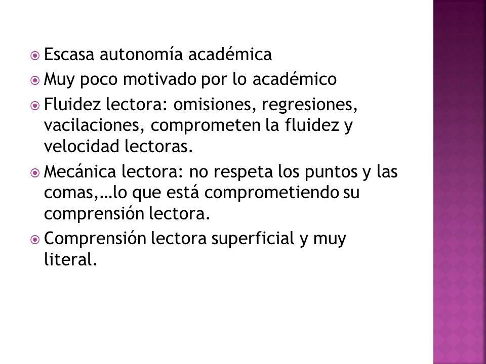 Escasa autonomía académica Muy poco motivado por lo académico Fluidez lectora: omisiones, regresiones, vacilaciones, comprometen la fluidez y velocida