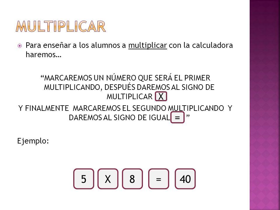 Para enseñar a los alumnos a multiplicar con la calculadora haremos… MARCAREMOS UN NÚMERO QUE SERÁ EL PRIMER MULTIPLICANDO, DESPUÉS DAREMOS AL SIGNO D