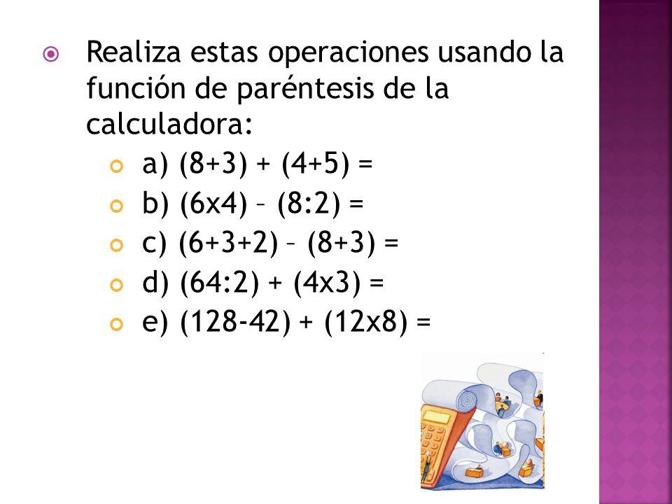 Realiza estas operaciones usando la función de paréntesis de la calculadora: a) (8+3) + (4+5) = b) (6x4) – (8:2) = c) (6+3+2) – (8+3) = d) (64:2) + (4